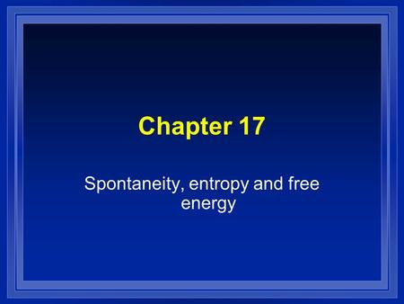 Chapter 17 Spontaneity, entropy and free energy. Spontaneous l A reaction that will occur without outside intervention. l We need both thermodynamics.