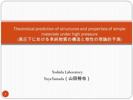 Yoshida Laboratory Yuya Yamada (山田裕也) 1 Theoretical prediction of structures and properties of simple materials under high pressure ( 高圧下における単純物質の構造と物性の理論的予測.