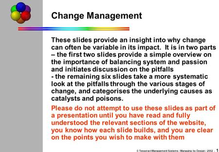 © Tesseract Management Systems / Managing by Design / 2002 - 1 Change Management These slides provide an insight into why change can often be variable.