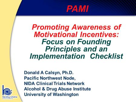 PAMI Promoting Awareness of Motivational Incentives: Focus on Founding Principles and an Implementation Checklist Donald A Calsyn, Ph.D. Pacific Northwest.