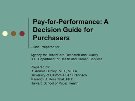 Pay-for-Performance: A Decision Guide for Purchasers Guide Prepared for: Agency for HealthCare Research and Quality U.S. Department of Health and Human.