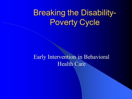 Breaking the Disability- Poverty Cycle Early Intervention in Behavioral Health Care.