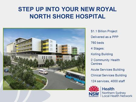STEP UP INTO YOUR NEW ROYAL NORTH SHORE HOSPITAL $1.1 Billion Project Delivered as a PPP 760 beds 4 Stages: Kolling Building 2 Community Health Centres.