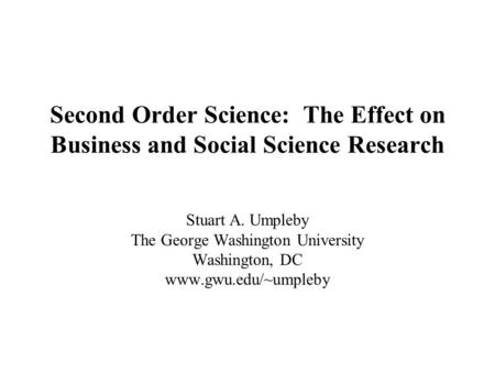 Second Order Science: The Effect on Business and Social Science Research Stuart A. Umpleby The George Washington University Washington, DC www.gwu.edu/~umpleby.
