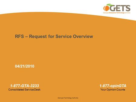 Georgia Technology Authority 1-877-GTA-3233 Consolidated Service Desk 1-877-opinGTA Your Opinion Counts RFS – Request for Service Overview 04/21/2010.