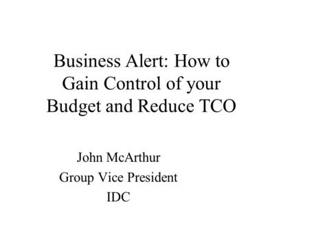 Business Alert: How to Gain Control of your Budget and Reduce TCO John McArthur Group Vice President IDC.