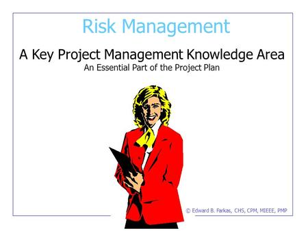 Risk <strong>Management</strong> A Key Project <strong>Management</strong> Knowledge Area An Essential Part of the Project <strong>Plan</strong> © Edward B. Farkas, CHS, CPM, MIEEE, PMP.
