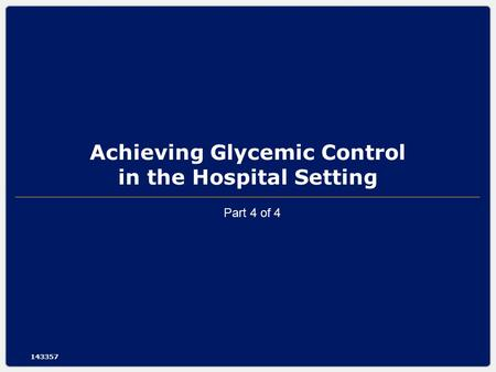 Achieving Glycemic Control in the Hospital Setting 143357 Part 4 of 4.
