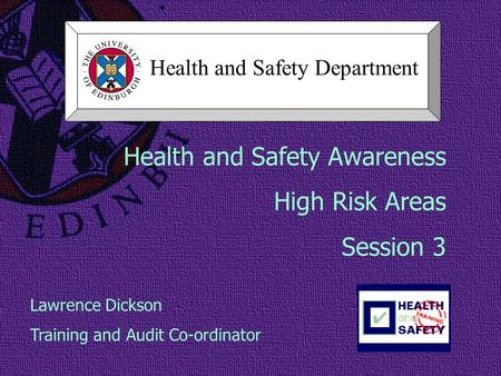 Health and Safety Awareness High Risk Areas Session 3 Lawrence Dickson Training and Audit Co-ordinator Health and Safety Department.