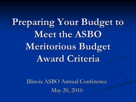 Preparing Your Budget to Meet the ASBO Meritorious Budget Award Criteria Illinois ASBO Annual Conference May 20, 2010.