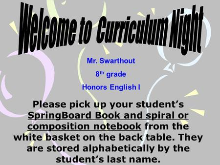 Mr. Swarthout 8 th grade Honors English I Please pick up your student's SpringBoard Book and spiral or composition notebook from the white basket on the.