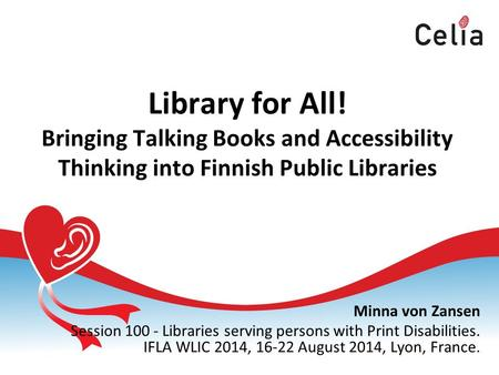 Library for All! Bringing Talking Books and Accessibility Thinking into Finnish Public Libraries Minna von Zansen Session 100 - Libraries serving persons.