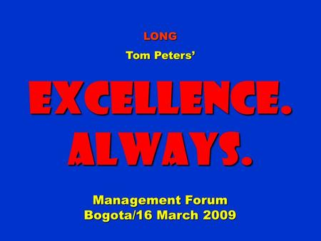 LONG Tom Peters' Excellence.Always. Management Forum Bogota/16 March 2009.