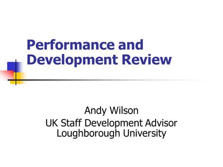 Performance and Development Review Andy Wilson UK Staff Development Advisor Loughborough University.