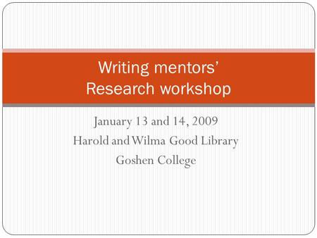 January 13 and 14, 2009 Harold and Wilma Good Library Goshen College Writing mentors' Research workshop.