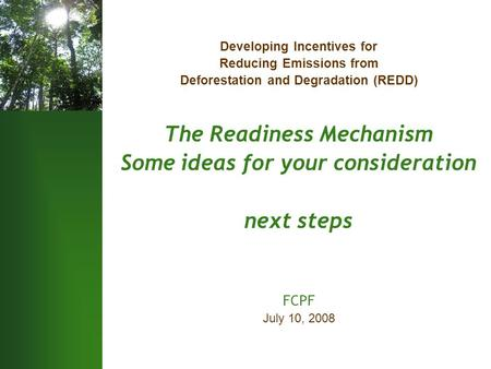 Developing Incentives for Reducing Emissions from Deforestation and Degradation (REDD) The Readiness Mechanism Some ideas for your consideration next steps.