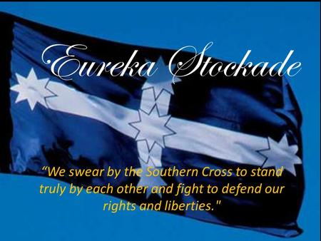 "Eureka Stockade ""We swear by the Southern Cross to stand truly by each other and fight to defend our rights and liberties."