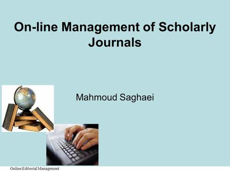 Online Editorial Management On-line Management of Scholarly Journals Mahmoud Saghaei.