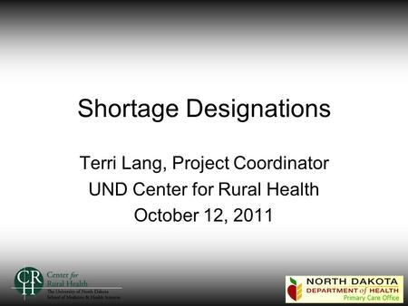 Shortage Designations Terri Lang, Project Coordinator UND Center for Rural Health October 12, 2011.