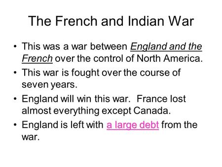 The French and Indian War This was a war between England and the French over the control of North America. This war is fought over the course of seven.