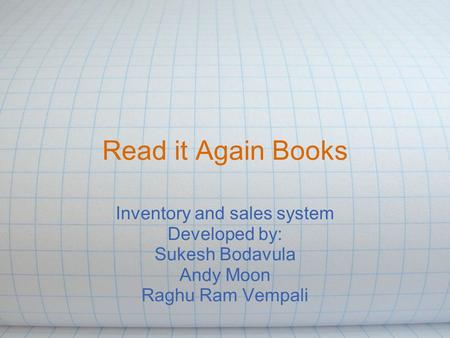 Read it Again Books Inventory and sales system Developed by: Sukesh Bodavula Andy Moon Raghu Ram Vempali.