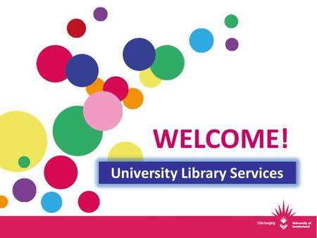 WELCOME! University Library Services. 3 Libraries & Online Business Computing Education (Primary) Engineering Law Media Psychology Tourism English Languages.