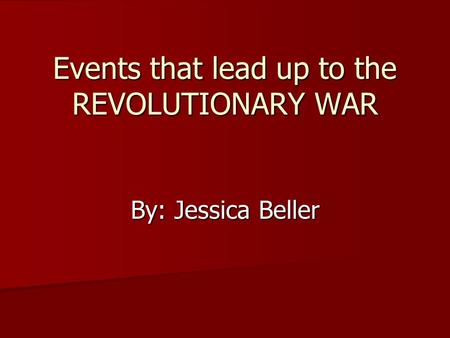 Events that lead up to the REVOLUTIONARY WAR By: Jessica Beller.