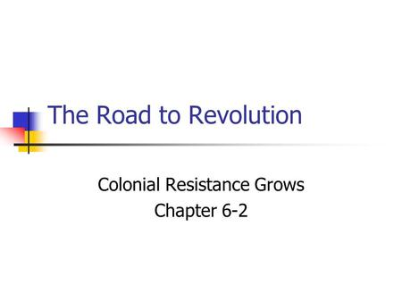 The Road to Revolution Colonial Resistance Grows Chapter 6-2.