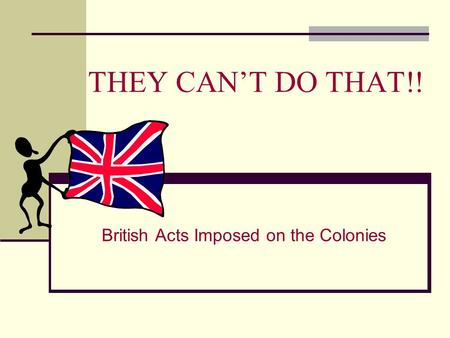 THEY CAN'T DO THAT!! British Acts Imposed on the Colonies.
