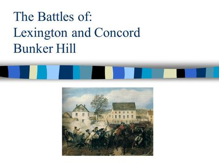 The Battles of: Lexington and Concord Bunker Hill.