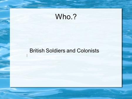 Who.? British Soldiers and Colonists What Happened.? British Soldiers were stationed in Boston. Many Bostonian s did not like the redcoats which caused.