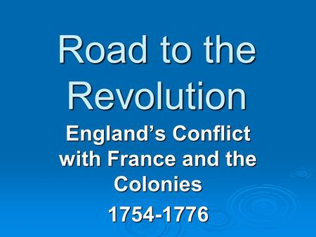 Road to the Revolution England's Conflict with France and the Colonies 1754-1776.
