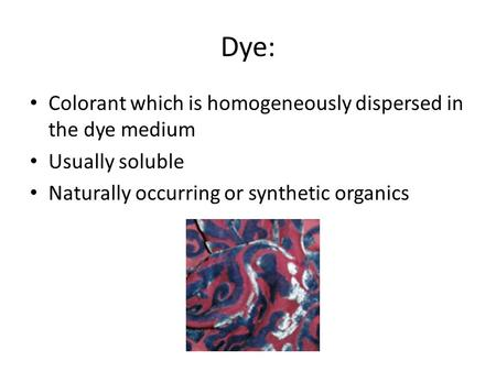 Dye: Colorant which is homogeneously dispersed in the dye medium Usually soluble Naturally occurring or synthetic organics.