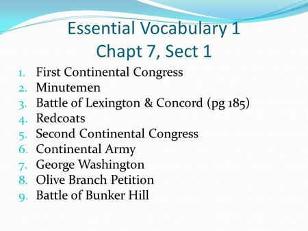 Essential Vocabulary 1 Chapt 7, Sect 1 1. First Continental Congress 2. Minutemen 3. Battle of Lexington & Concord (pg 185) 4. Redcoats 5. Second Continental.