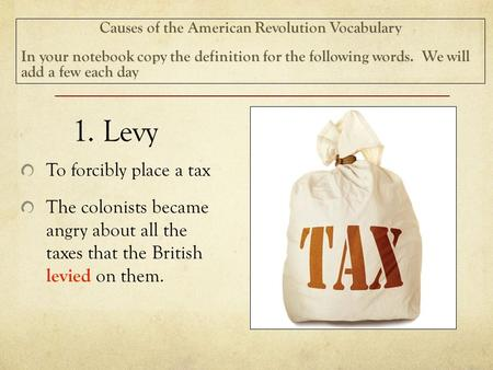 1. Levy To forcibly place a tax The colonists became angry about all the taxes that the British levied on them. Causes of the American Revolution Vocabulary.