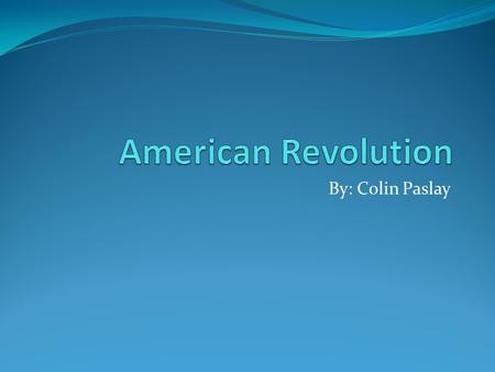 American Revolution By: Colin Paslay.