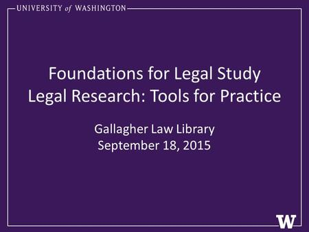 Foundations for Legal Study Legal Research: Tools for Practice Gallagher Law Library September 18, 2015.