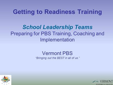 "Getting to Readiness Training School Leadership Teams Preparing for PBS Training, Coaching and Implementation Vermont PBS ""Bringing out the BEST in all."