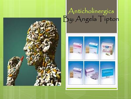Anticholinergics By: Angela Tipton. How do you define Anticholinergic ( an-ti-koh-luh-nur-jik):1. Of or pertaining to a substance that opposes the effects.