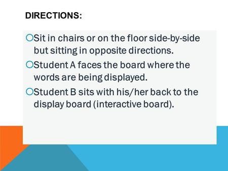 DIRECTIONS:  Sit in chairs or on the floor side-by-side but sitting in opposite directions.  Student A faces the board where the words are being displayed.