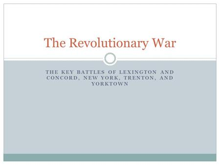 THE KEY BATTLES OF LEXINGTON AND CONCORD, NEW YORK, TRENTON, AND YORKTOWN The Revolutionary War.