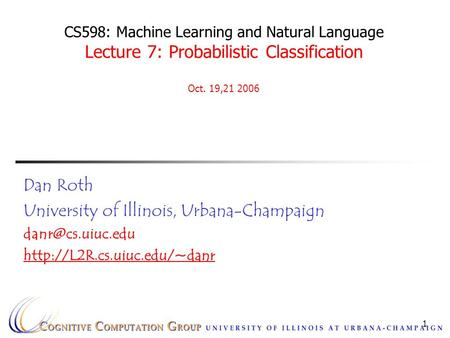 1 CS598: Machine Learning and Natural Language Lecture 7: Probabilistic Classification Oct. 19,21 2006 Dan Roth University of Illinois, Urbana-Champaign.
