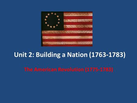 Unit 2: Building a Nation (1763-1783) The American Revolution (1775-1783)