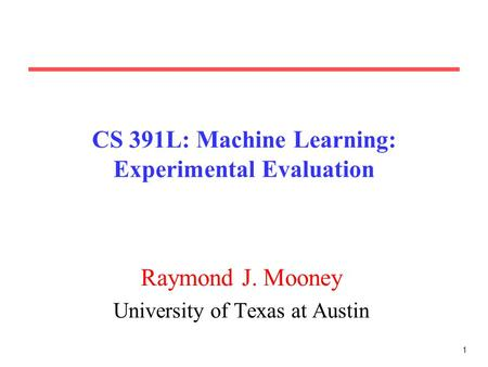 1 CS 391L: Machine Learning: Experimental Evaluation Raymond J. Mooney University of Texas at Austin.
