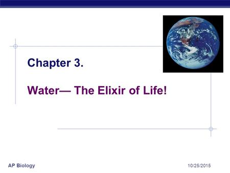 AP Biology 10/25/2015 Chapter 3. Water— The Elixir of Life!