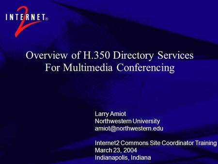 Overview of H.350 Directory Services For Multimedia Conferencing Larry Amiot Northwestern University Internet2 Commons Site Coordinator.