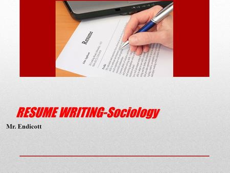 RESUME WRITING-Sociology Mr. Endicott. How do we write our resume? We will start from the top section and move down Each section will be specifically.