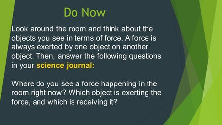 Do Now Look around the room and think about the objects you see in terms of force. A force is always exerted by one object on another object. Then, answer.