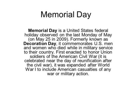 Memorial Day Memorial Day is a United States federal holiday observed on the last Monday of May (on May 25 in 2009). Formerly known as Decoration Day,