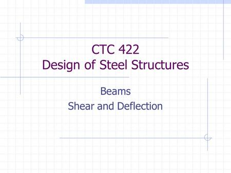 CTC 422 Design of Steel Structures Beams Shear and Deflection.